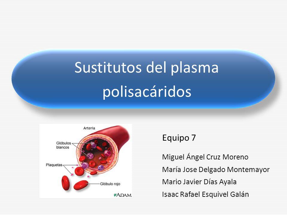 Sustitutos del plasma polisacáridos Equipo 7 Miguel Ángel Cruz Moreno María Jose Delgado Montemayor Mario Javier Días Ayala Isaac Rafael Esquivel Galá