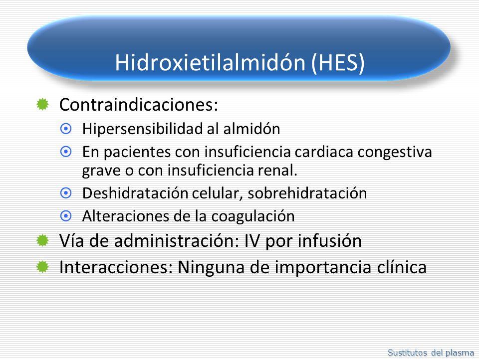 Sustitutos del plasma Hidroxietilalmidón (HES) Contraindicaciones: Hipersensibilidad al almidón En pacientes con insuficiencia cardiaca congestiva grave o con insuficiencia renal.
