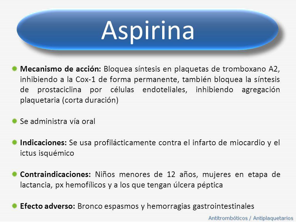 Antitrombóticos / Antiplaquetarios Aspirina Mecanismo de acción: Bloquea síntesis en plaquetas de tromboxano A2, inhibiendo a la Cox-1 de forma permanente, también bloquea la síntesis de prostaciclina por células endoteliales, inhibiendo agregación plaquetaria (corta duración) Se administra vía oral Indicaciones: Se usa profilácticamente contra el infarto de miocardio y el ictus isquémico Contraindicaciones: Niños menores de 12 años, mujeres en etapa de lactancia, px hemofílicos y a los que tengan úlcera péptica Efecto adverso: Bronco espasmos y hemorragias gastrointestinales