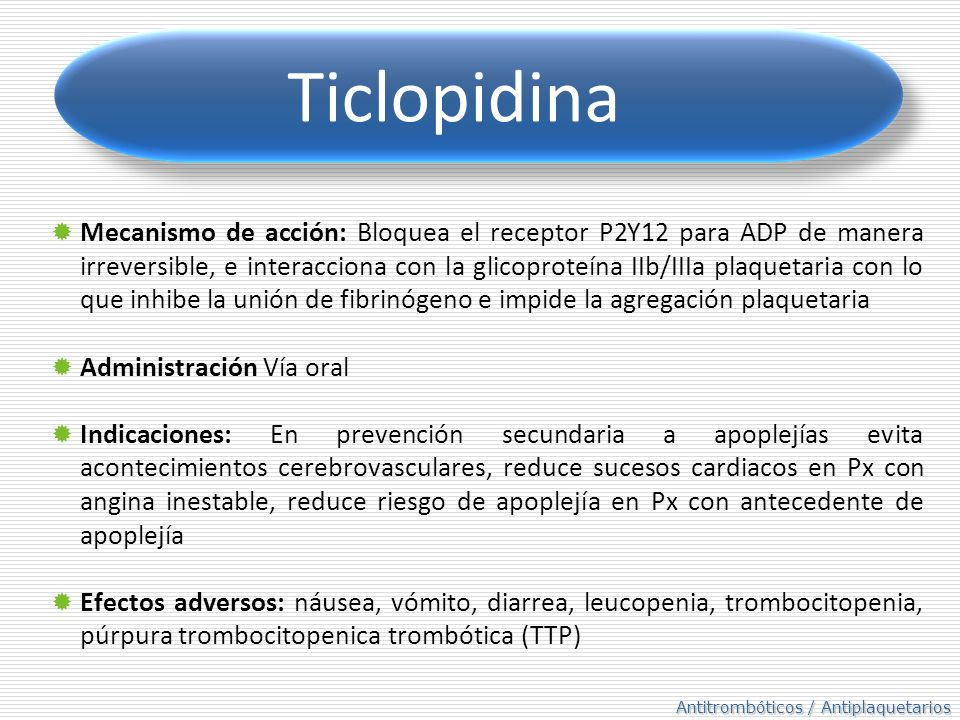 Antitrombóticos / Antiplaquetarios Ticlopidina Mecanismo de acción: Bloquea el receptor P2Y12 para ADP de manera irreversible, e interacciona con la glicoproteína IIb/IIIa plaquetaria con lo que inhibe la unión de fibrinógeno e impide la agregación plaquetaria Administración Vía oral Indicaciones: En prevención secundaria a apoplejías evita acontecimientos cerebrovasculares, reduce sucesos cardiacos en Px con angina inestable, reduce riesgo de apoplejía en Px con antecedente de apoplejía Efectos adversos: náusea, vómito, diarrea, leucopenia, trombocitopenia, púrpura trombocitopenica trombótica (TTP)