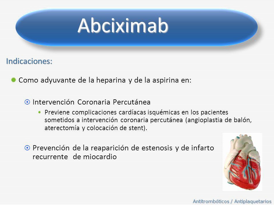 Antitrombóticos / Antiplaquetarios Abciximab Indicaciones: Como adyuvante de la heparina y de la aspirina en: Intervención Coronaria Percutánea Previene complicaciones cardíacas isquémicas en los pacientes sometidos a intervención coronaria percutánea (angioplastia de balón, aterectomía y colocación de stent).