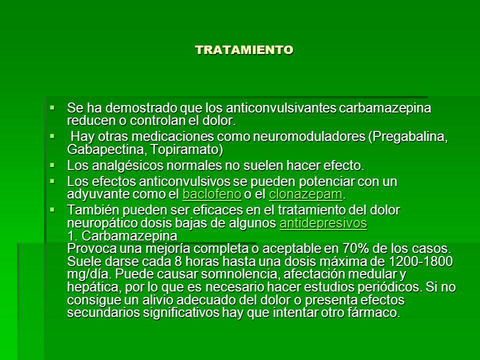 TRATAMIENTO Se ha demostrado que los anticonvulsivantes carbamazepina reducen o controlan el dolor. Se ha demostrado que los anticonvulsivantes carbam