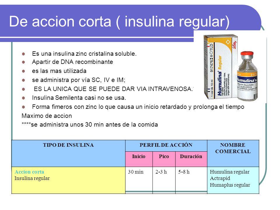 De accion corta ( insulina regular) Es una insulina zinc cristalina soluble. Apartir de DNA recombinante es las mas utilizada se administra por vía SC