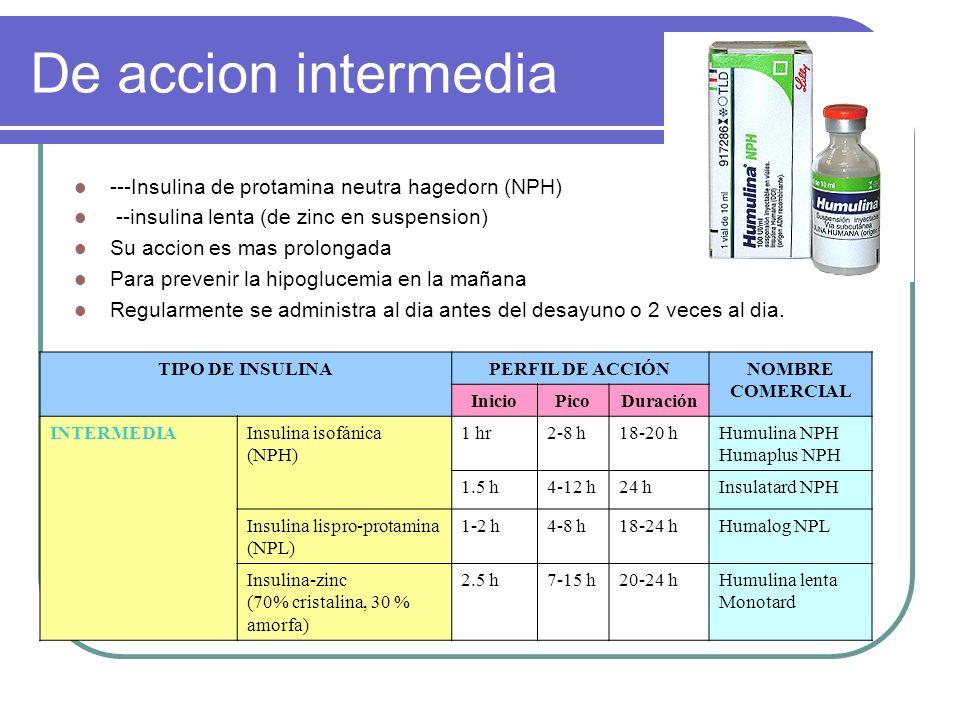 De accion intermedia ---Insulina de protamina neutra hagedorn (NPH) --insulina lenta (de zinc en suspension) Su accion es mas prolongada Para prevenir