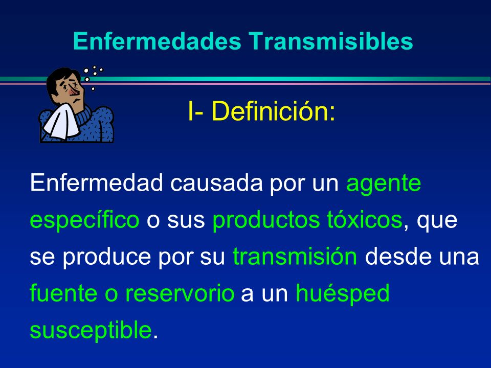 Enfermedades Transmisibles Enfermedad causada por un agente específico o sus productos tóxicos, que se produce por su transmisión desde una fuente o r