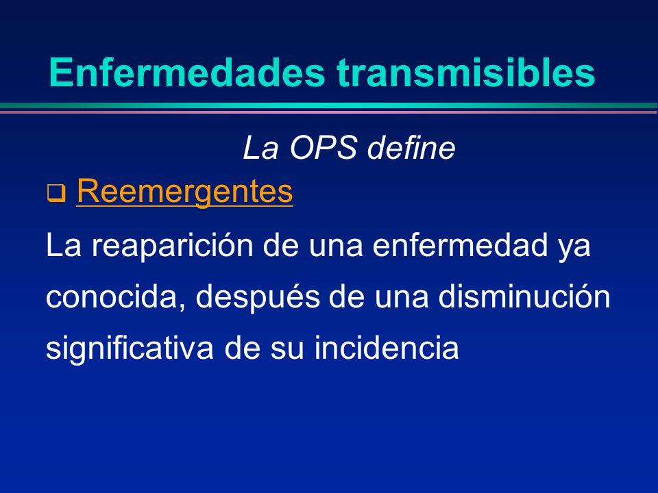 Enfermedades transmisibles La OPS define Reemergentes La reaparición de una enfermedad ya conocida, después de una disminución significativa de su inc