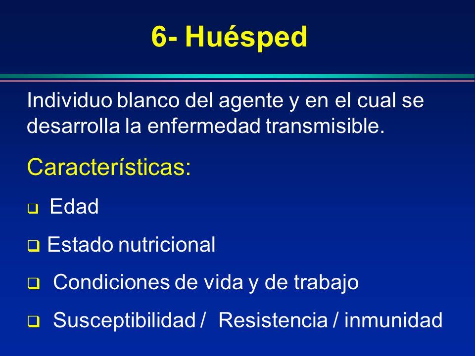 6- Huésped Individuo blanco del agente y en el cual se desarrolla la enfermedad transmisible. Características: Edad Estado nutricional Condiciones de