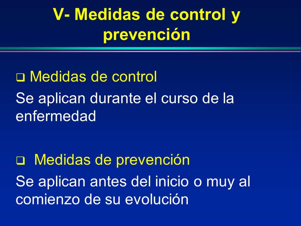 V- Medidas de control y prevención Medidas de control Se aplican durante el curso de la enfermedad Medidas de prevención Se aplican antes del inicio o