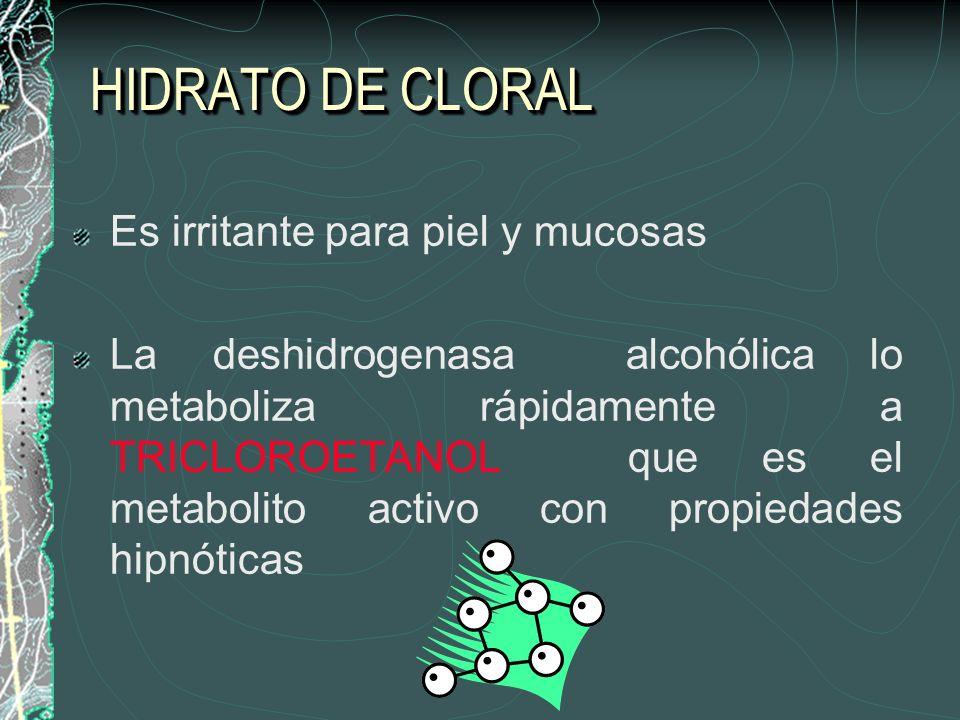 HIDRATO DE CLORAL Es irritante para piel y mucosas La deshidrogenasa alcohólica lo metaboliza rápidamente a TRICLOROETANOL que es el metabolito activo