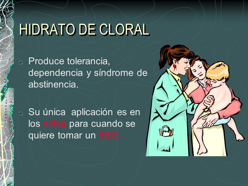 HIDRATO DE CLORAL Produce tolerancia, dependencia y síndrome de abstinencia. Su única aplicación es en los niños para cuando se quiere tomar un EEG.