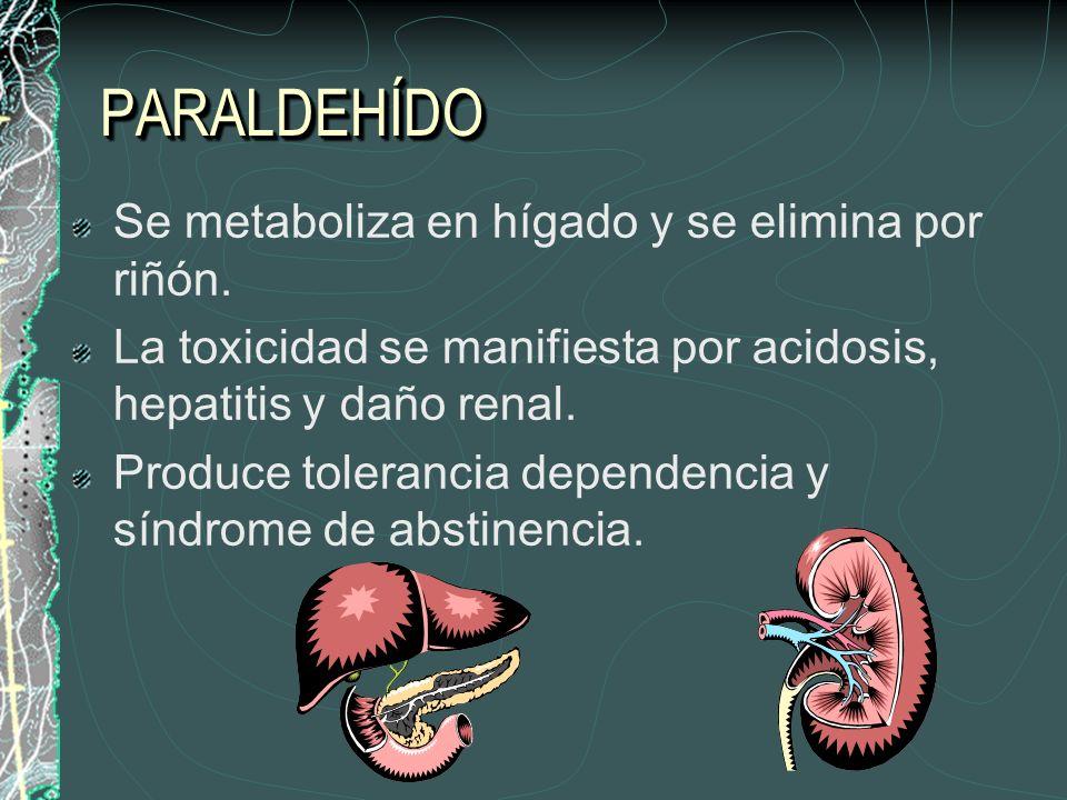 PARALDEHÍDOPARALDEHÍDO Se metaboliza en hígado y se elimina por riñón. La toxicidad se manifiesta por acidosis, hepatitis y daño renal. Produce tolera