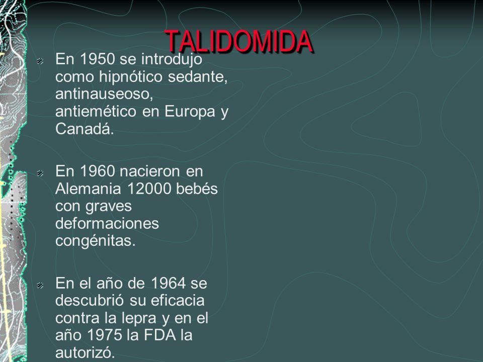TALIDOMIDATALIDOMIDA En 1950 se introdujo como hipnótico sedante, antinauseoso, antiemético en Europa y Canadá. En 1960 nacieron en Alemania 12000 beb