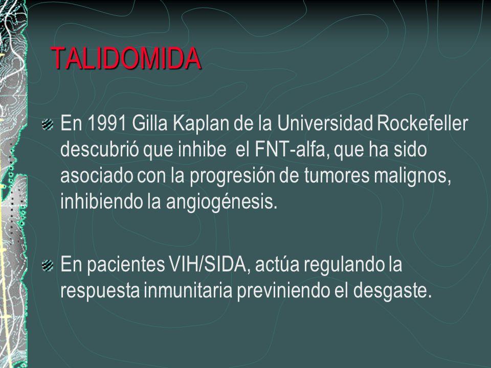 TALIDOMIDA En 1991 Gilla Kaplan de la Universidad Rockefeller descubrió que inhibe el FNT-alfa, que ha sido asociado con la progresión de tumores mali