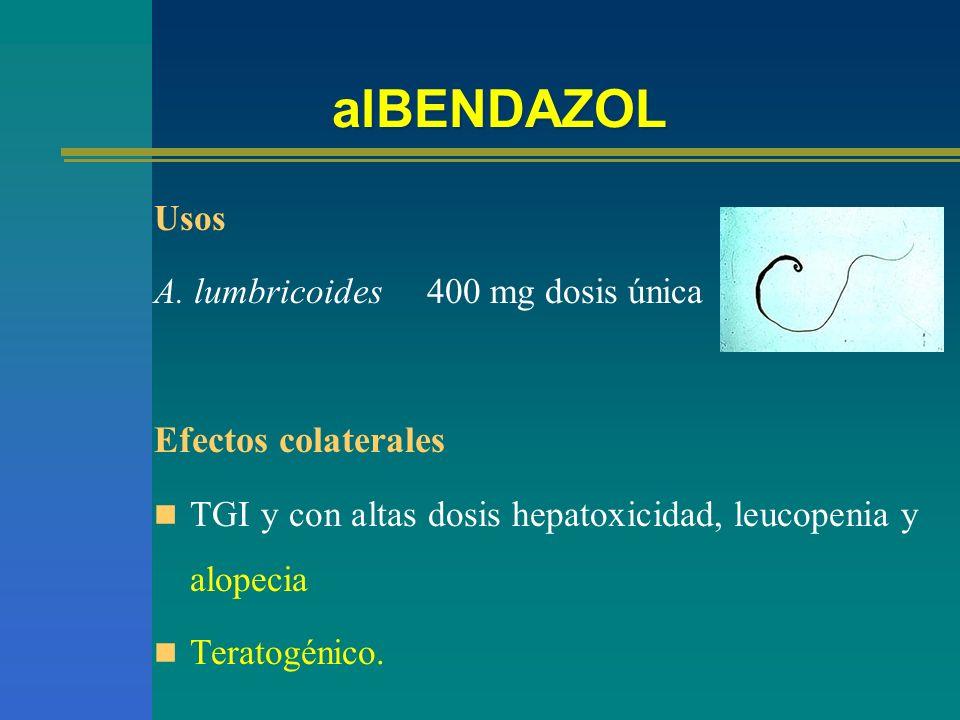 alBENDAZOL Usos A. lumbricoides 400 mg dosis única Efectos colaterales TGI y con altas dosis hepatoxicidad, leucopenia y alopecia Teratogénico.