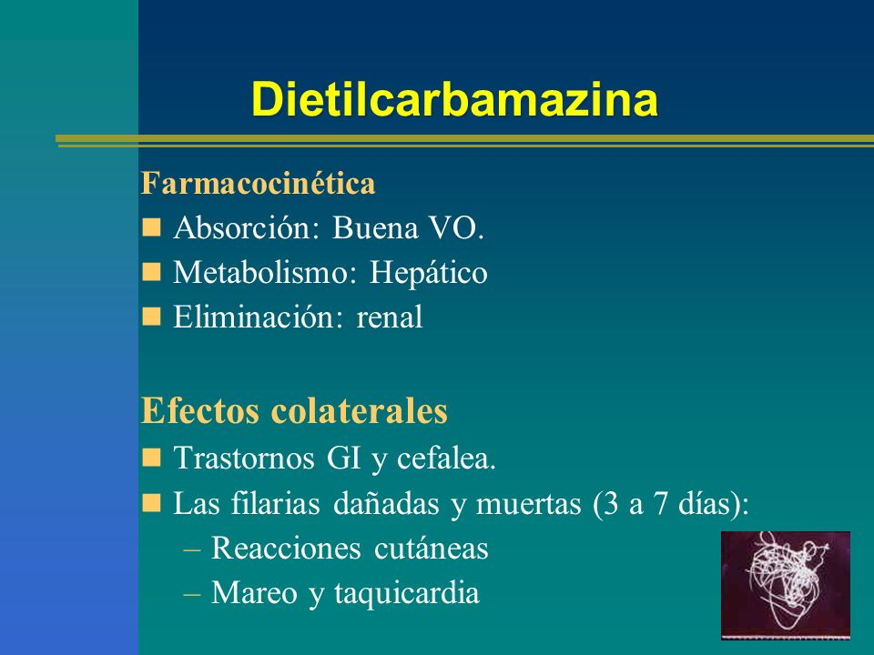 Dietilcarbamazina Farmacocinética Absorción: Buena VO. Metabolismo: Hepático Eliminación: renal Efectos colaterales Trastornos GI y cefalea. Las filar