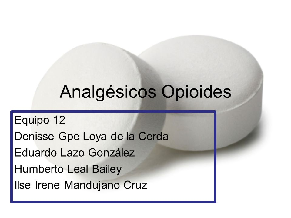 Analgésicos Opioides Equipo 12 Denisse Gpe Loya de la Cerda Eduardo Lazo González Humberto Leal Bailey Ilse Irene Mandujano Cruz