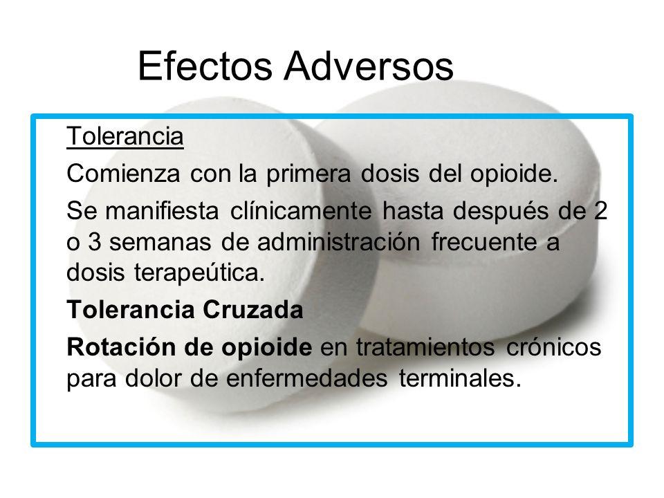 Efectos Adversos Tolerancia -Comienza con la primera dosis del opioide. -Se manifiesta clínicamente hasta después de 2 o 3 semanas de administración f