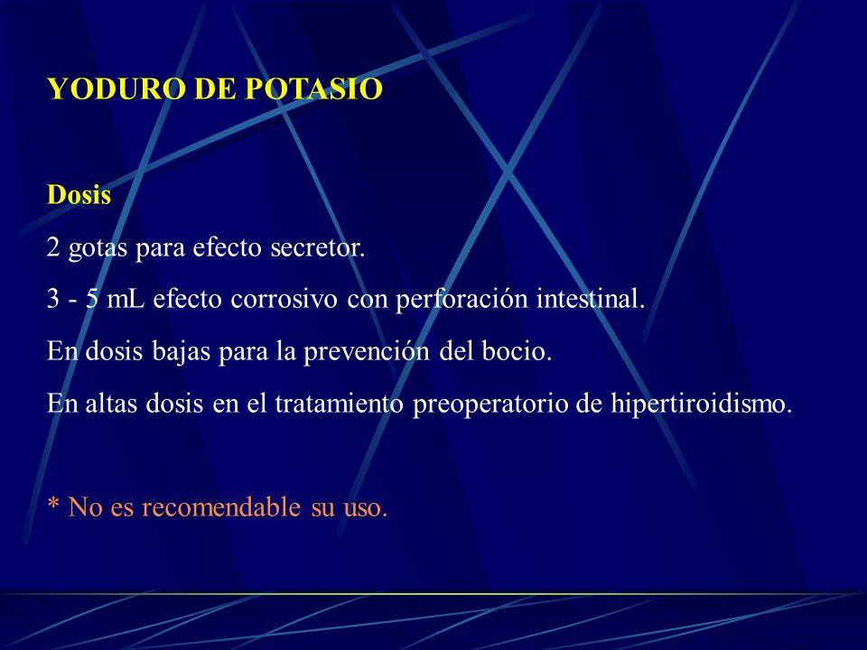 YODURO DE POTASIO Dosis 2 gotas para efecto secretor. 3 - 5 mL efecto corrosivo con perforación intestinal. En dosis bajas para la prevención del boci