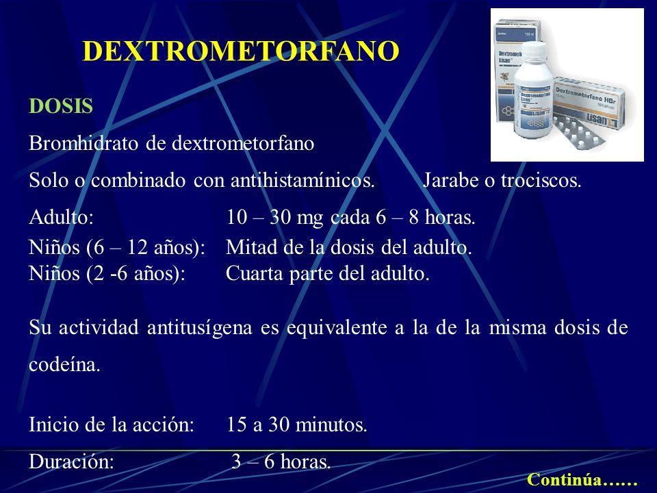 DEXTROMETORFANO DOSIS Bromhidrato de dextrometorfano Solo o combinado con antihistamínicos. Jarabe o trociscos. Adulto:10 – 30 mg cada 6 – 8 horas. Ni