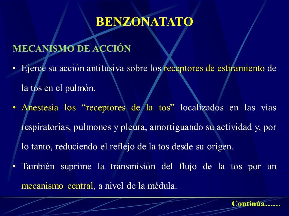 BENZONATATO MECANISMO DE ACCIÓN Ejerce su acción antitusiva sobre los receptores de estiramiento de la tos en el pulmón. Anestesia los receptores de l