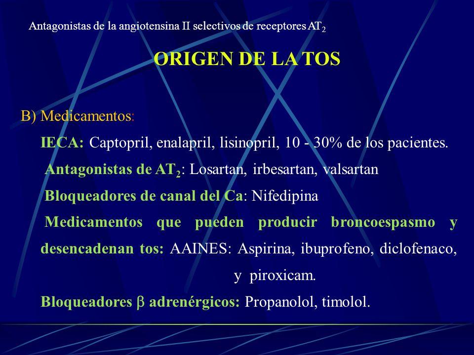 ORIGEN DE LA TOS B) Medicamentos: IECA: Captopril, enalapril, lisinopril, 10 - 30% de los pacientes. Antagonistas de AT 2 : Losartan, irbesartan, vals
