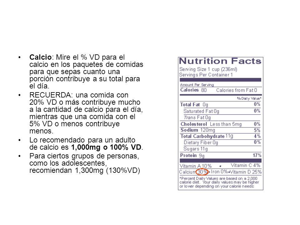 Calcio: Mire el % VD para el calcio en los paquetes de comidas para que sepas cuanto una porción contribuye a su total para el día. RECUERDA: una comi