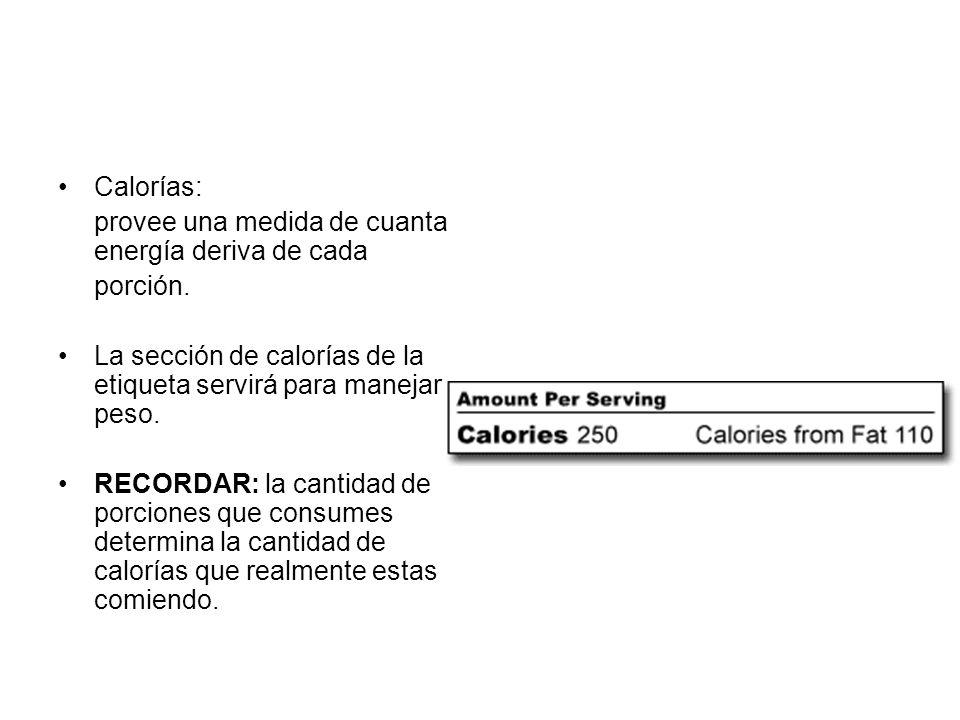 Calorías: provee una medida de cuanta energía deriva de cada porción. La sección de calorías de la etiqueta servirá para manejar peso. RECORDAR: la ca