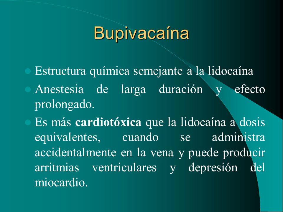 Bupivacaína Estructura química semejante a la lidocaína Anestesia de larga duración y efecto prolongado. Es más cardiotóxica que la lidocaína a dosis