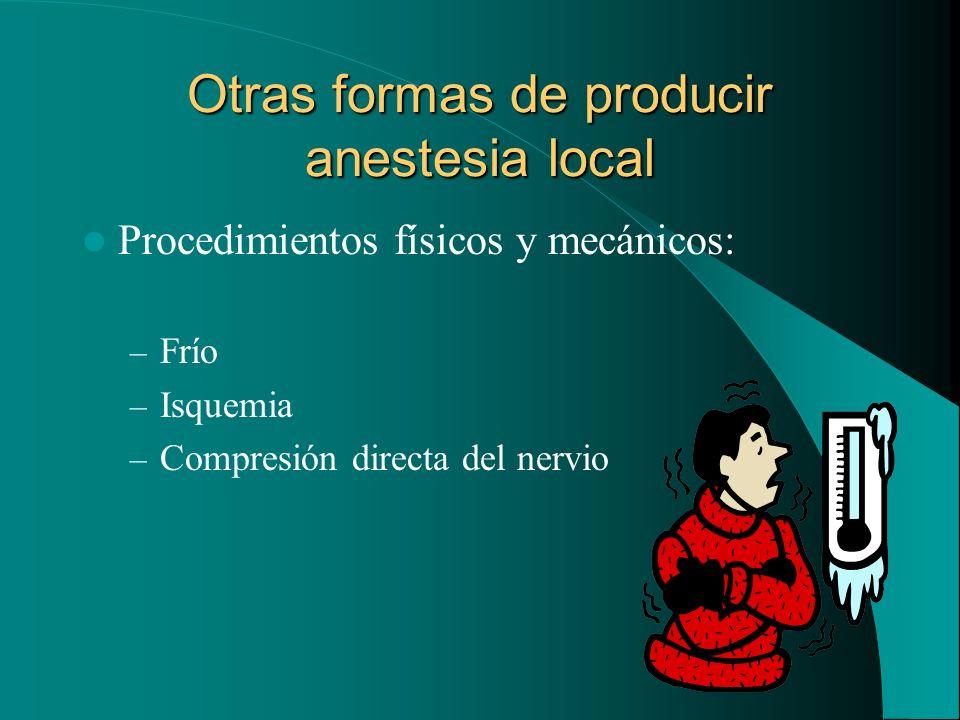 Otras formas de producir anestesia local Procedimientos físicos y mecánicos: – Frío – Isquemia – Compresión directa del nervio