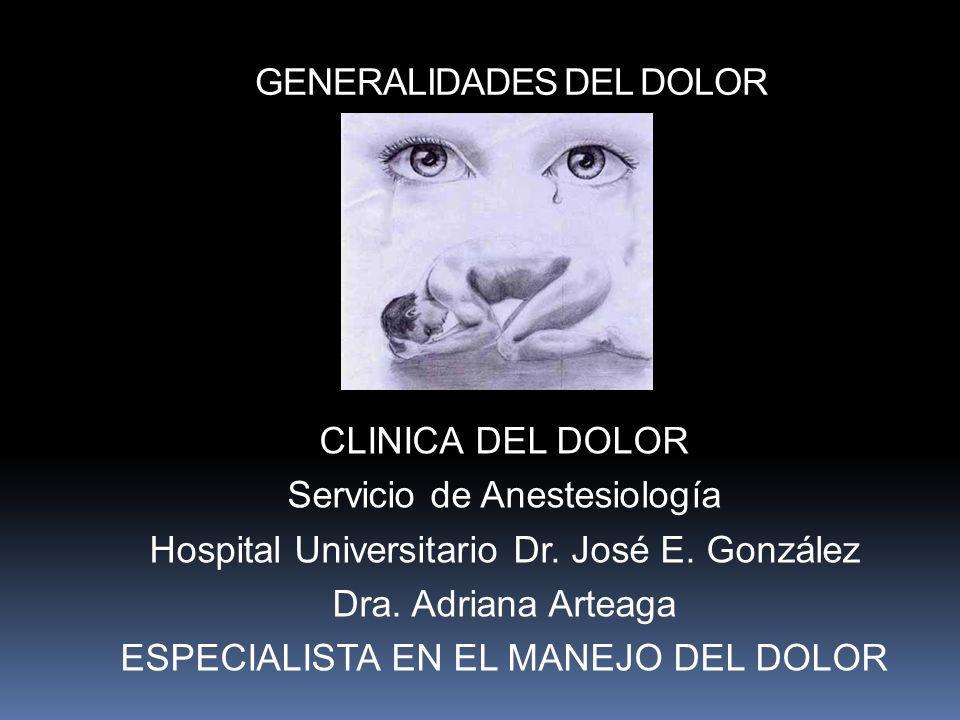 GENERALIDADES DEL DOLOR CLINICA DEL DOLOR Servicio de Anestesiología Hospital Universitario Dr. José E. González Dra. Adriana Arteaga ESPECIALISTA EN