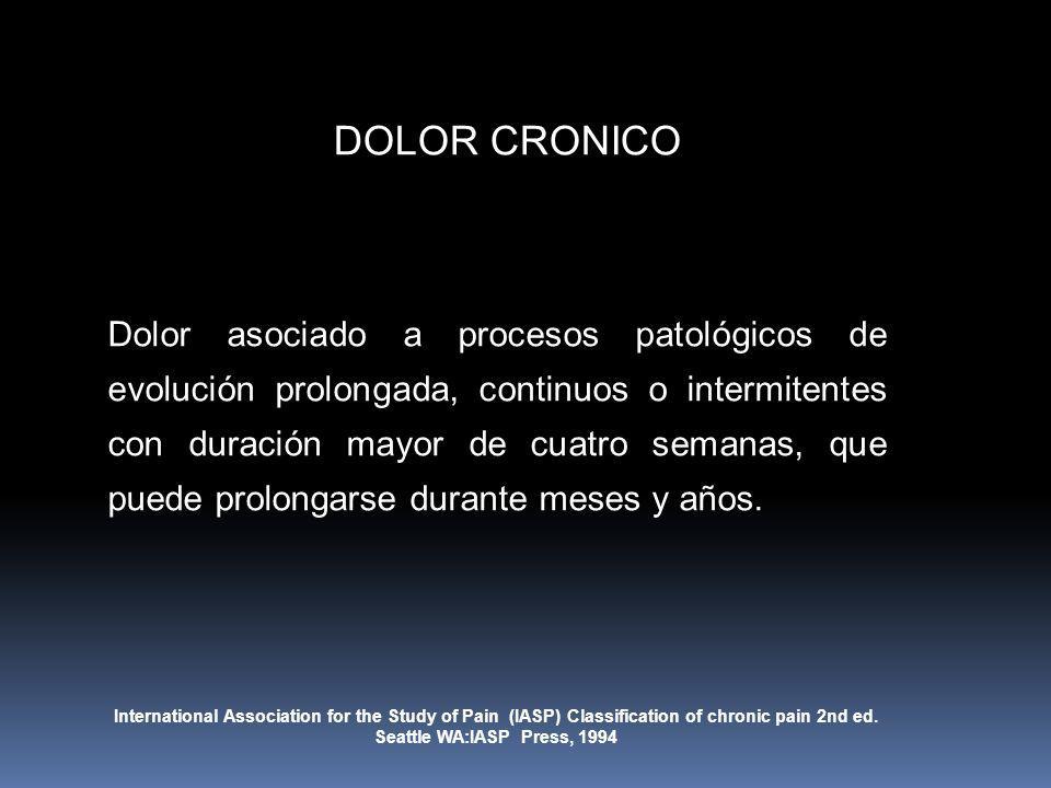 DOLOR CRONICO Dolor asociado a procesos patológicos de evolución prolongada, continuos o intermitentes con duración mayor de cuatro semanas, que puede
