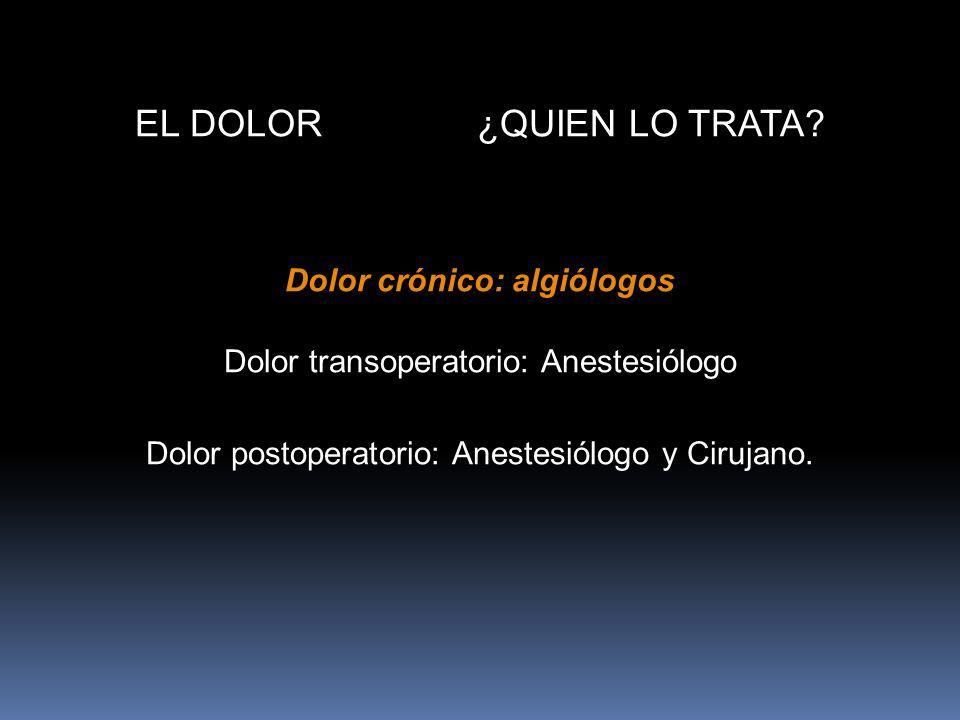 EL DOLOR ¿QUIEN LO TRATA? Dolor crónico: algiólogos Dolor transoperatorio: Anestesiólogo Dolor postoperatorio: Anestesiólogo y Cirujano.