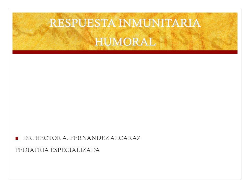 RESPUESTA INMUNITARIA HUMORAL DR. HECTOR A. FERNANDEZ ALCARAZ PEDIATRIA ESPECIALIZADA