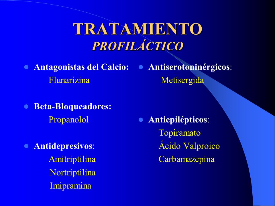 TRATAMIENTO PROFILÁCTICO Antagonistas del Calcio: Flunarizina Beta-Bloqueadores: Propanolol Antidepresivos: Amitriptilina Nortriptilina Imipramina Antiserotoninérgicos: Metisergida Antiepilépticos: Topiramato Ácido Valproico Carbamazepina