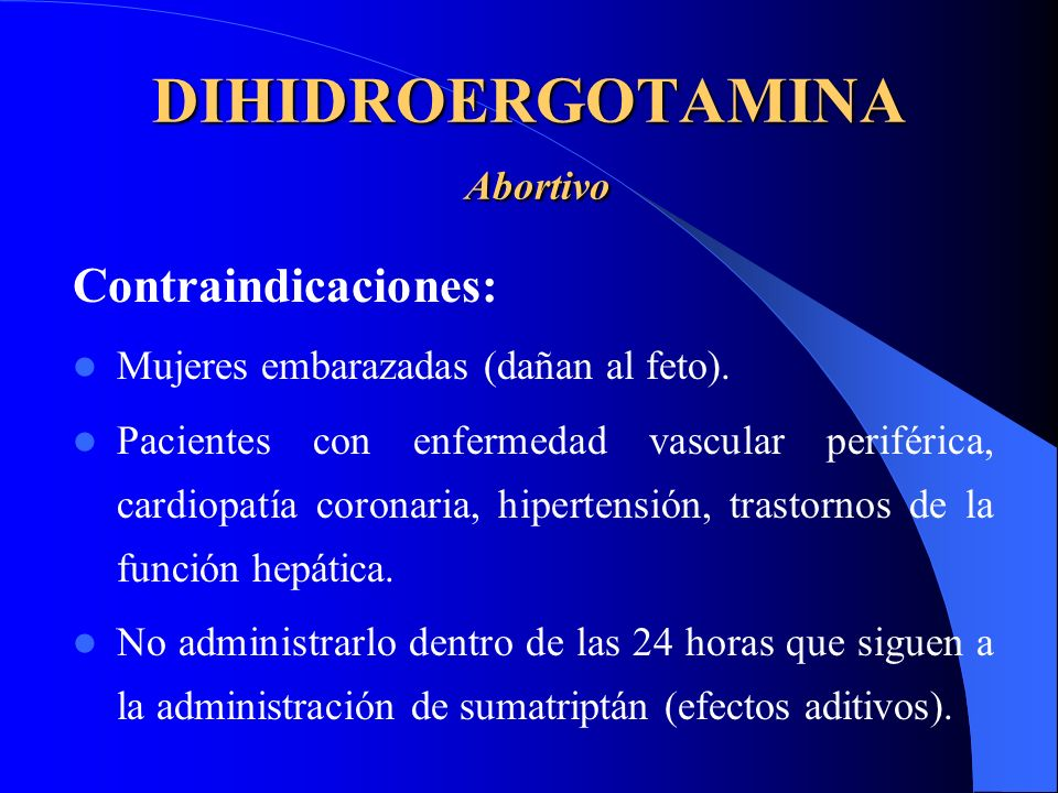 DIHIDROERGOTAMINA Abortivo Contraindicaciones: Mujeres embarazadas (dañan al feto). Pacientes con enfermedad vascular periférica, cardiopatía coronari