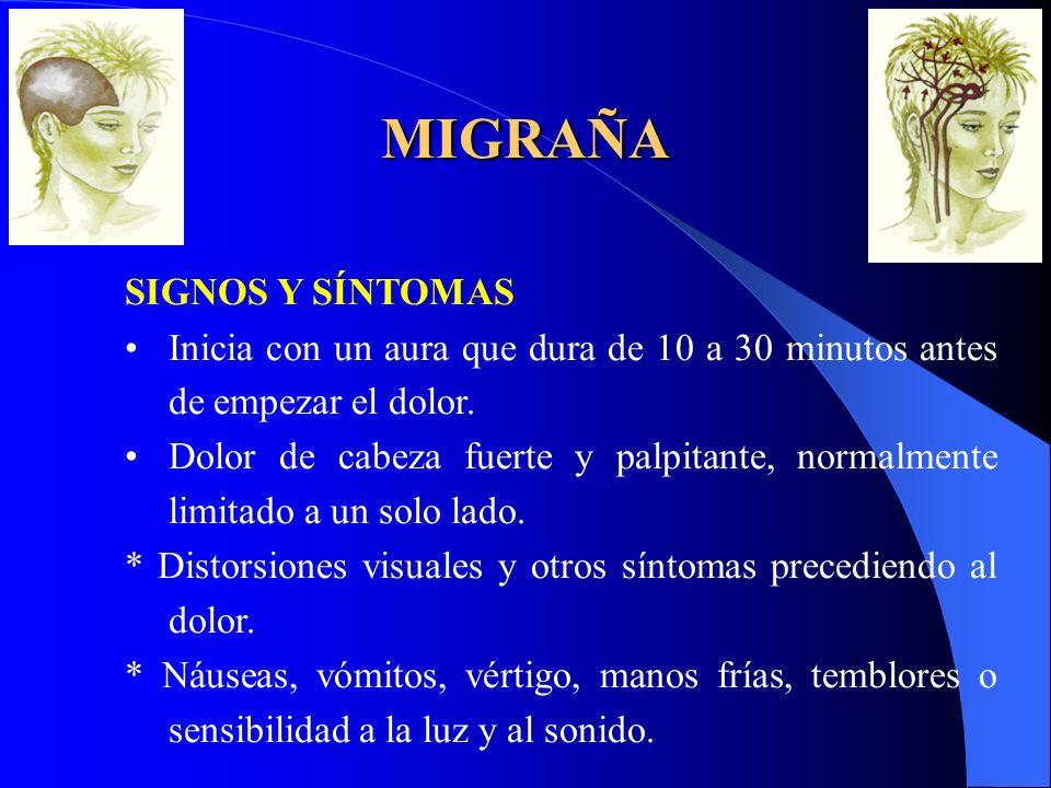 SIGNOS Y SÍNTOMAS Inicia con un aura que dura de 10 a 30 minutos antes de empezar el dolor. Dolor de cabeza fuerte y palpitante, normalmente limitado