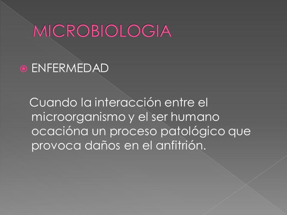 ENFERMEDAD Cuando la interacción entre el microorganismo y el ser humano ocacióna un proceso patológico que provoca daños en el anfitrión.