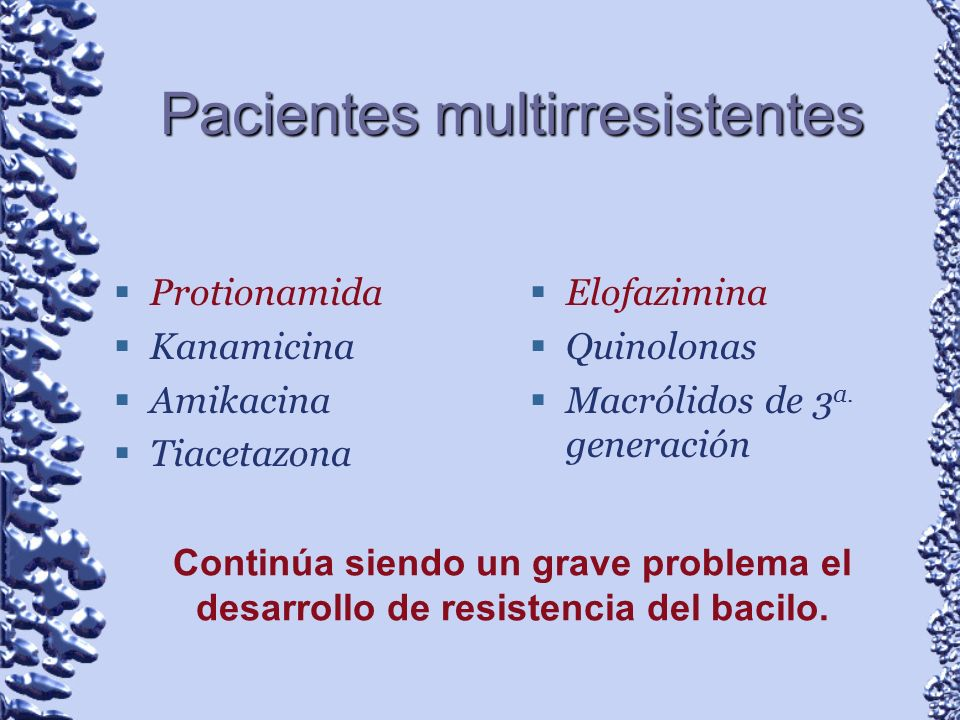 Pacientes multirresistentes Protionamida Kanamicina Amikacina Tiacetazona Elofazimina Quinolonas Macrólidos de 3 a. generación Continúa siendo un grav