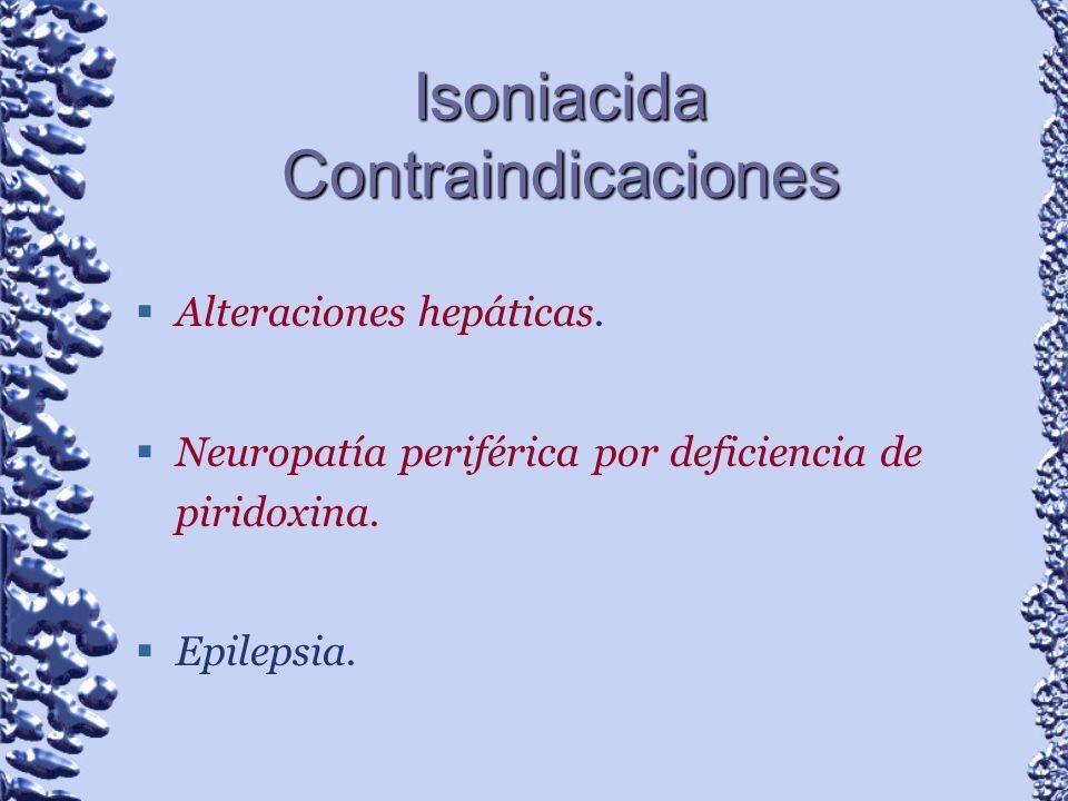 Isoniacida Contraindicaciones Alteraciones hepáticas. Neuropatía periférica por deficiencia de piridoxina. Epilepsia.