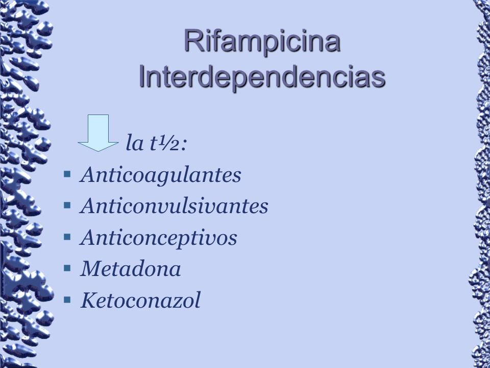 Rifampicina Interdependencias la t½: Anticoagulantes Anticonvulsivantes Anticonceptivos Metadona Ketoconazol