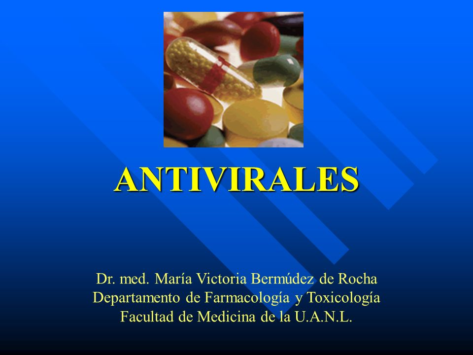 ANTIVIRALES Dr. med. María Victoria Bermúdez de Rocha Departamento de Farmacología y Toxicología Facultad de Medicina de la U.A.N.L.
