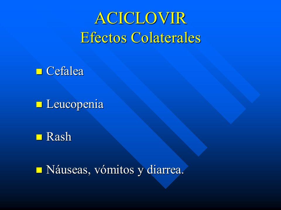 ACICLOVIR Efectos Colaterales Cefalea Cefalea Leucopenia Leucopenia Rash Rash Náuseas, vómitos y diarrea. Náuseas, vómitos y diarrea.