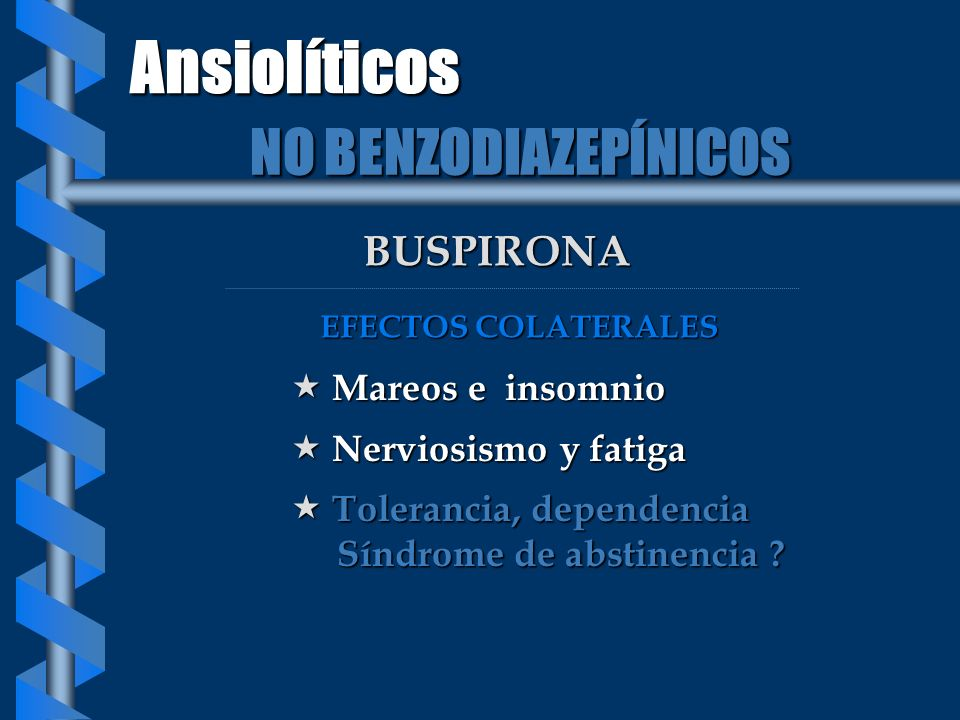 BUSPIRONA Mareos e insomnio Mareos e insomnio Nerviosismo y fatiga Nerviosismo y fatiga Tolerancia, dependencia Tolerancia, dependencia Síndrome de ab