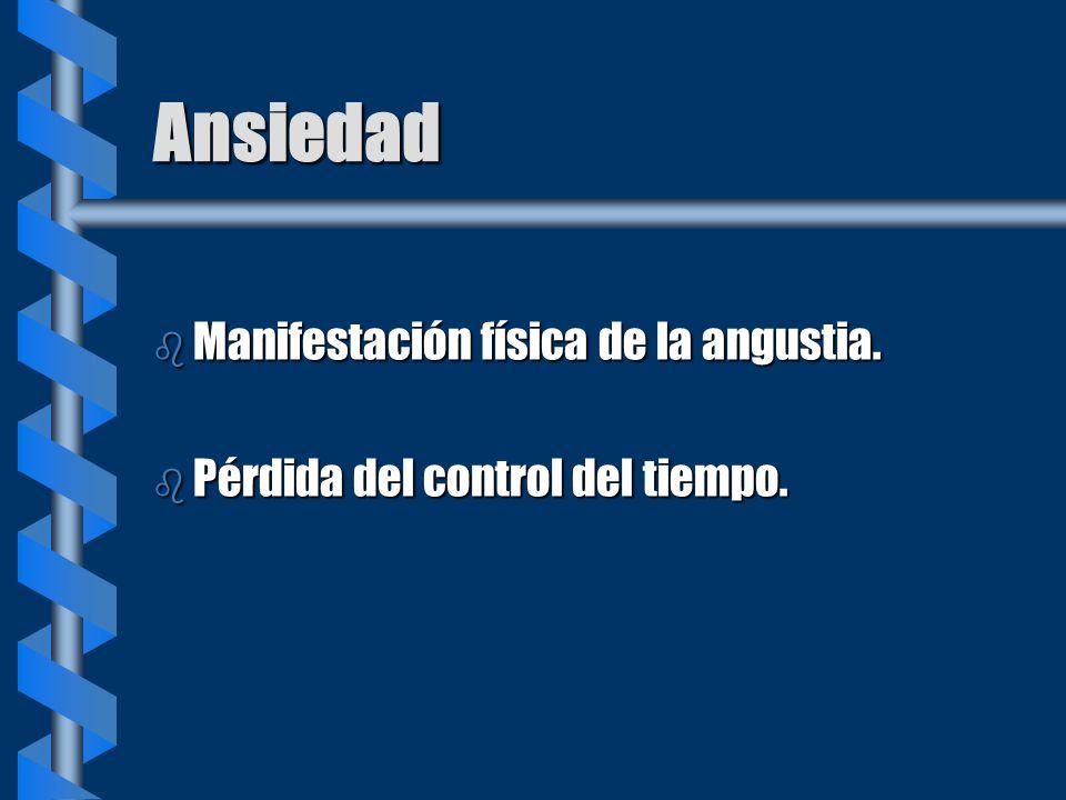 Ansiedad b Manifestación física de la angustia. b Pérdida del control del tiempo.