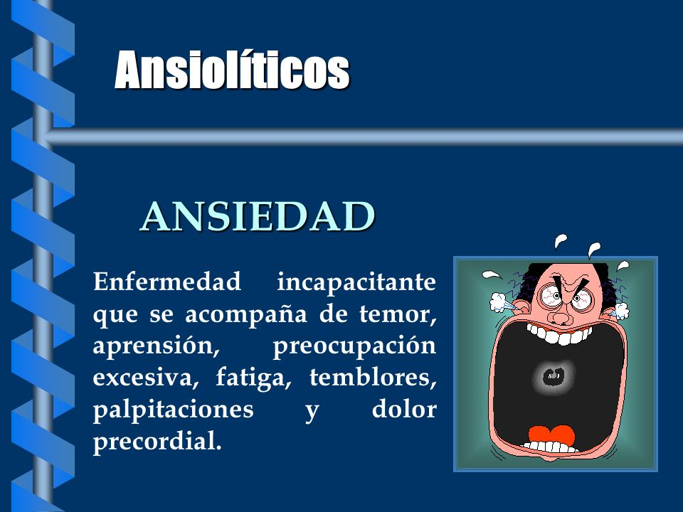 Ansiolíticos ANSIEDAD Enfermedad incapacitante que se acompaña de temor, aprensión, preocupación excesiva, fatiga, temblores, palpitaciones y dolor pr