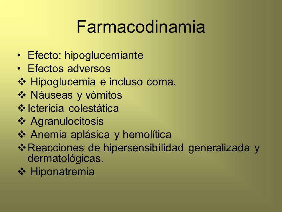 Farmacodinamia Efecto: hipoglucemiante Efectos adversos Hipoglucemia e incluso coma. Náuseas y vómitos Ictericia colestática Agranulocitosis Anemia ap