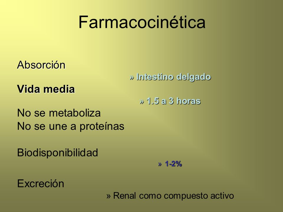 FarmacocinéticaAbsorción »Intestino delgado Vida media »1.5 a 3 horas No se metaboliza No se une a proteínas Biodisponibilidad »1-2% Excreción »Renal