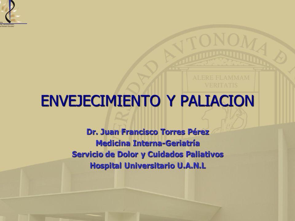 ENVEJECIMIENTO Y PALIACION Dr. Juan Francisco Torres Pérez Medicina Interna-Geriatría Servicio de Dolor y Cuidados Paliativos Hospital Universitario U