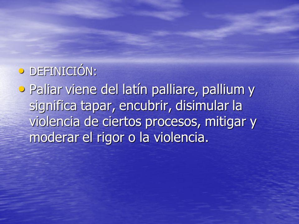 DEFINICIÓN: DEFINICIÓN: Paliar viene del latín palliare, pallium y significa tapar, encubrir, disimular la violencia de ciertos procesos, mitigar y mo