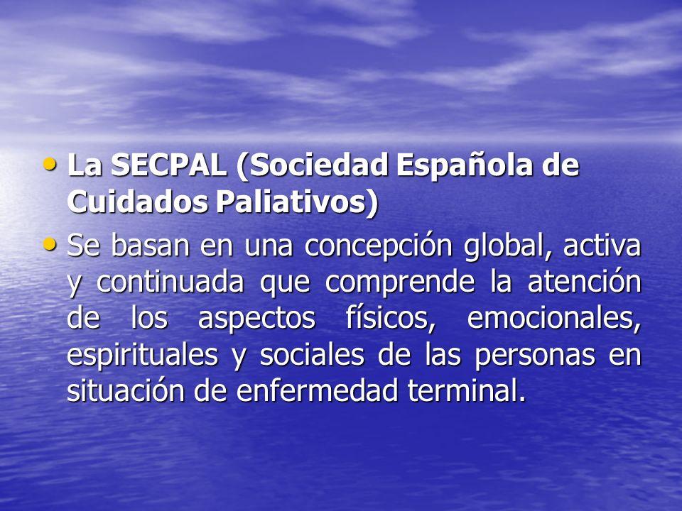 La SECPAL (Sociedad Española de Cuidados Paliativos) La SECPAL (Sociedad Española de Cuidados Paliativos) Se basan en una concepción global, activa y